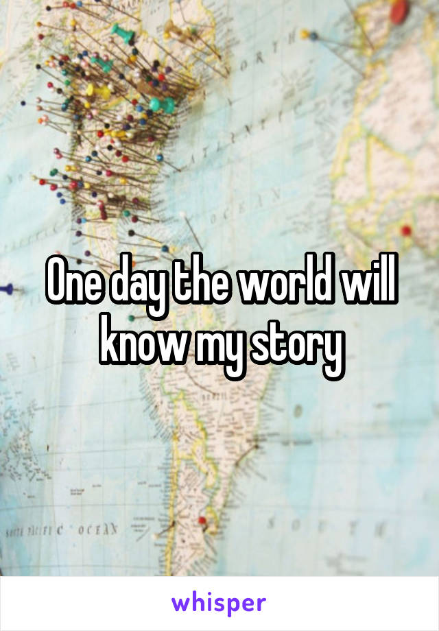 One day the world will know my story