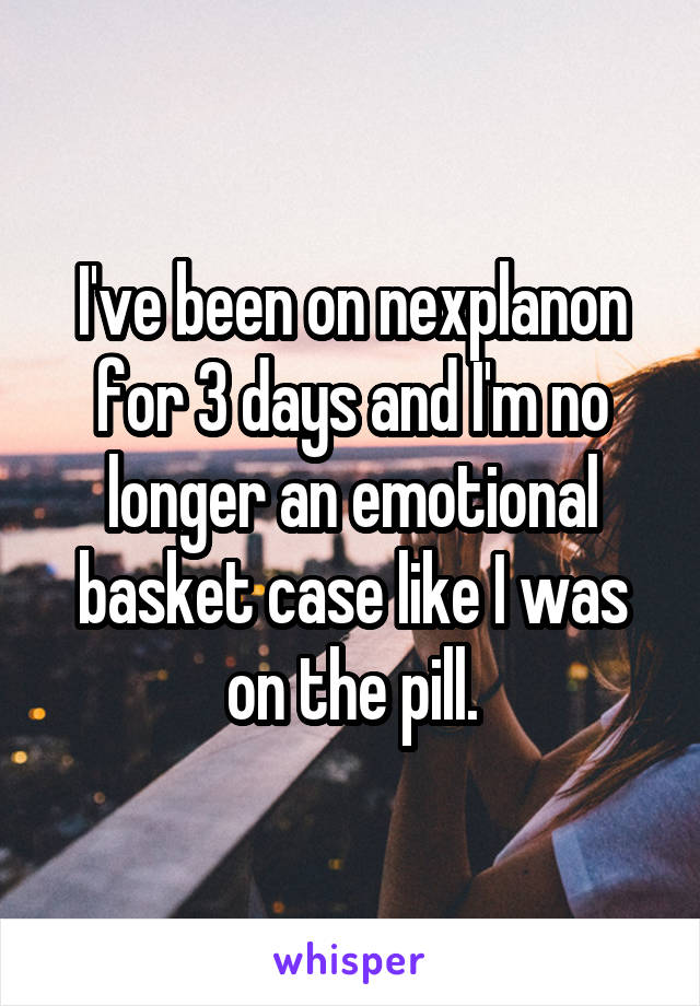I've been on nexplanon for 3 days and I'm no longer an emotional basket case like I was on the pill.