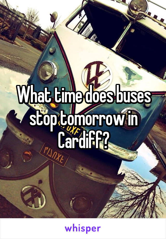 What time does buses stop tomorrow in Cardiff?