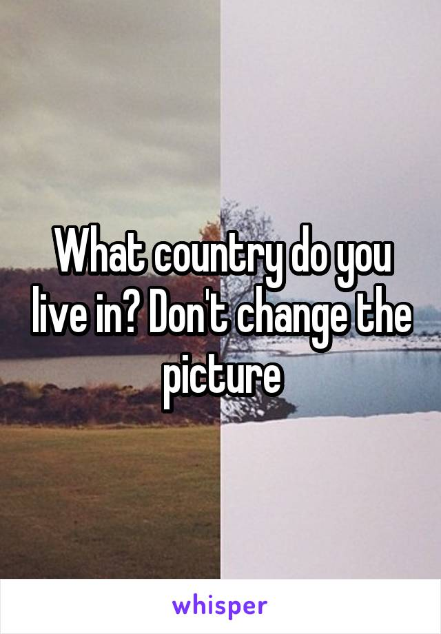What country do you live in? Don't change the picture