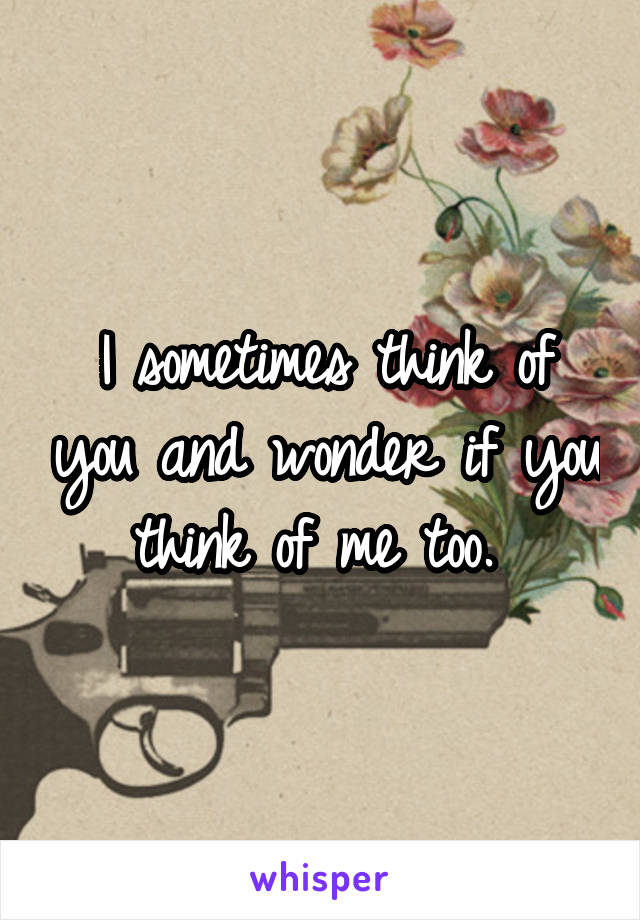 I sometimes think of you and wonder if you think of me too.