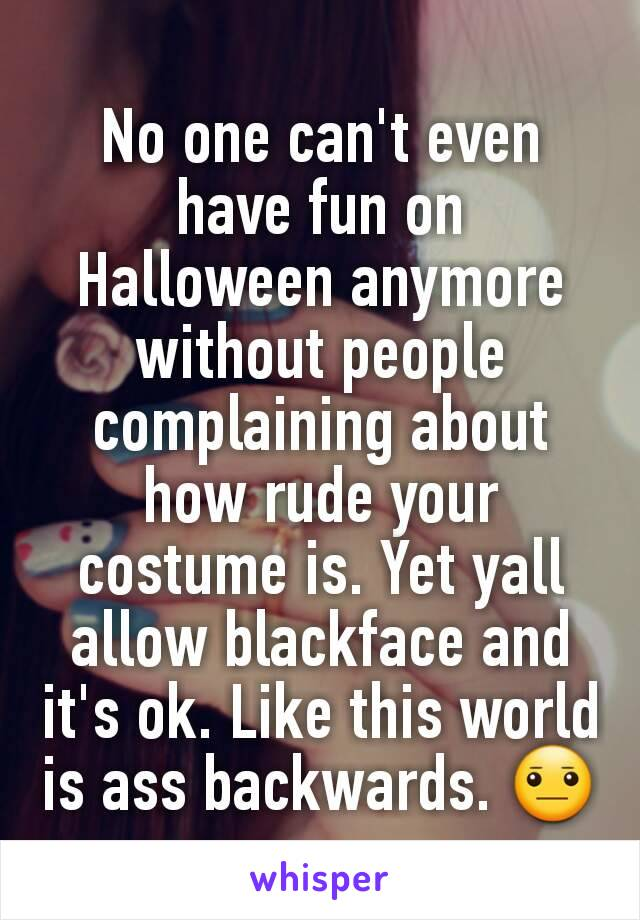 No one can't even have fun on Halloween anymore without people complaining about how rude your costume is. Yet yall allow blackface and it's ok. Like this world is ass backwards. 😐