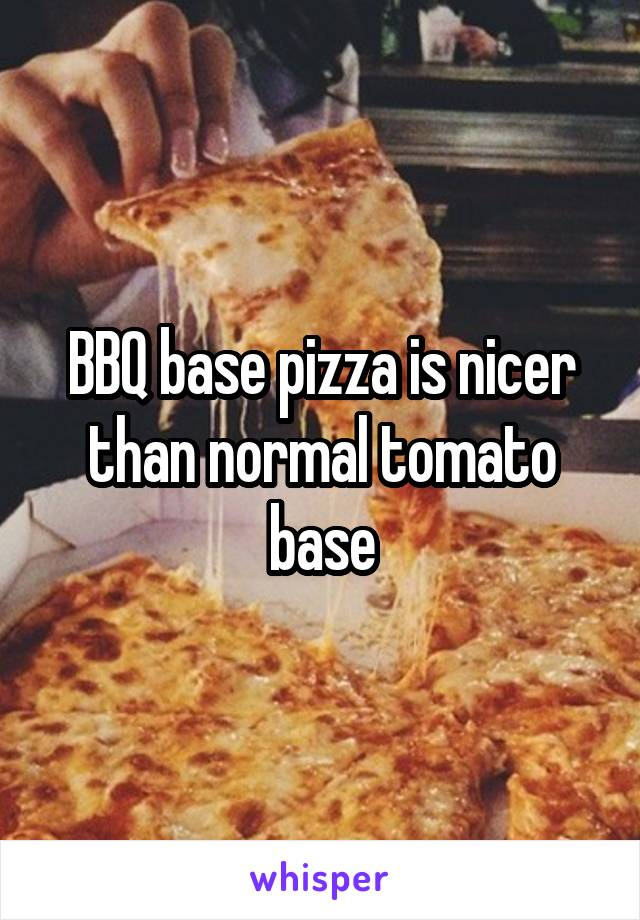 BBQ base pizza is nicer than normal tomato base