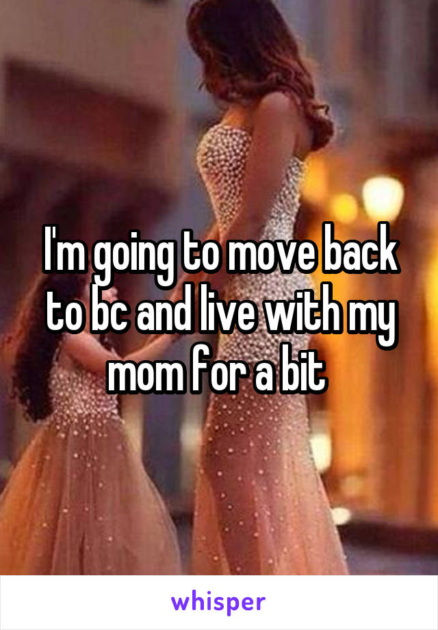 I'm going to move back to bc and live with my mom for a bit
