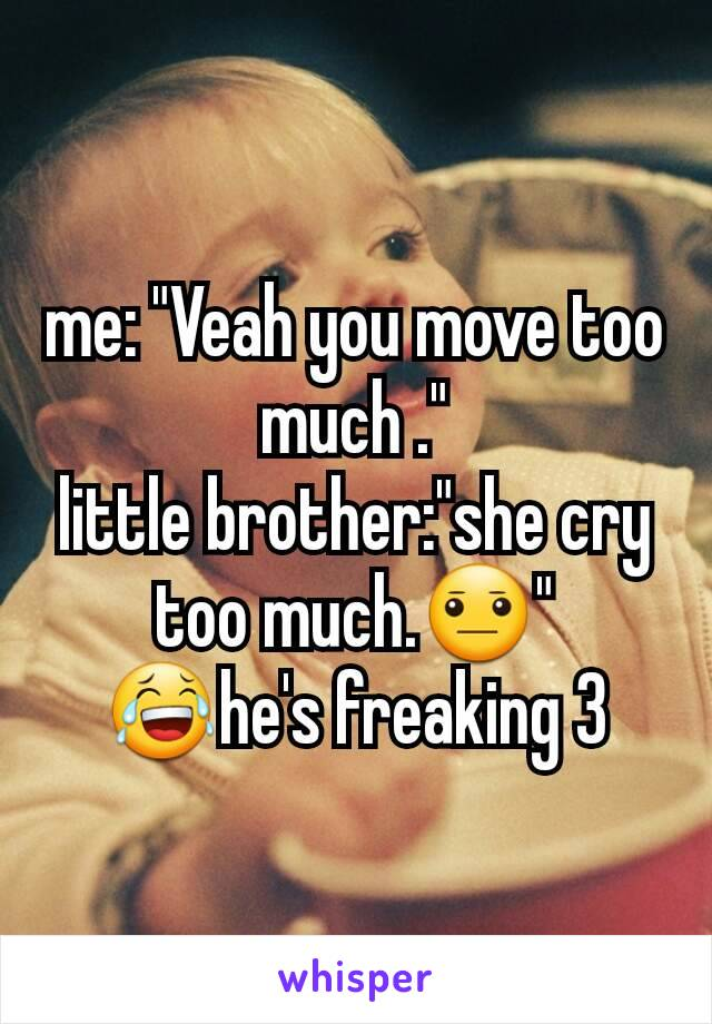 """me: """"Veah you move too much ."""" little brother:""""she cry too much.😐"""" 😂he's freaking 3"""