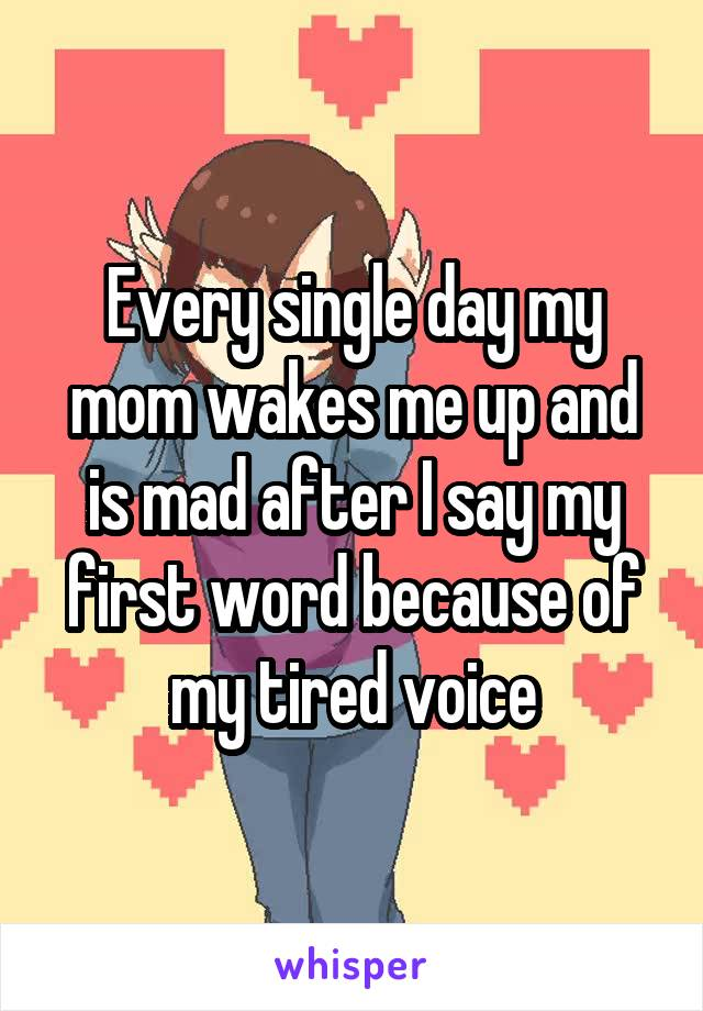 Every single day my mom wakes me up and is mad after I say my first word because of my tired voice