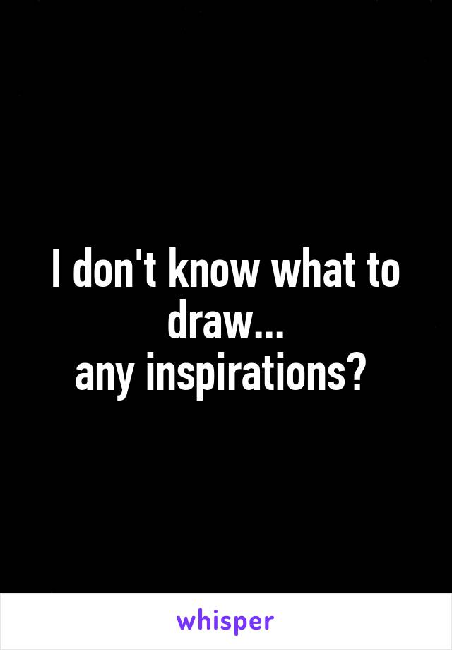 I don't know what to draw... any inspirations?