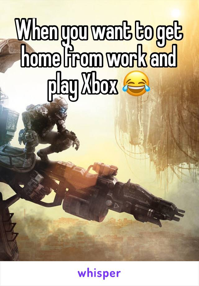 When you want to get home from work and play Xbox 😂