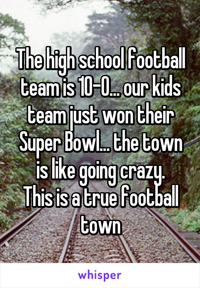 The high school football team is 10-0... our kids team just won their Super Bowl... the town is like going crazy. This is a true football town