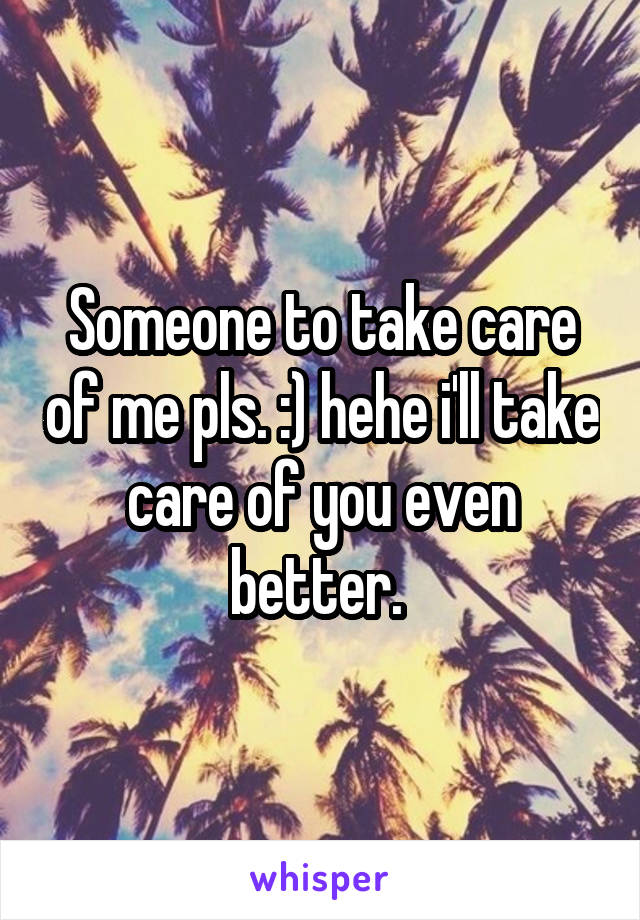 Someone to take care of me pls. :) hehe i'll take care of you even better.