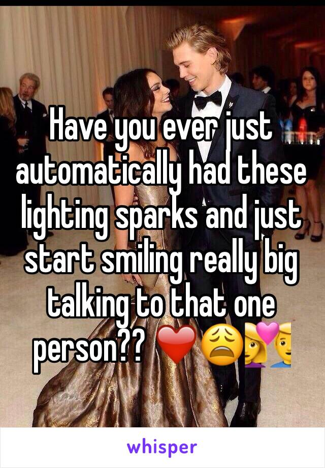 Have you ever just automatically had these lighting sparks and just start smiling really big  talking to that one person?? ❤️😩💑
