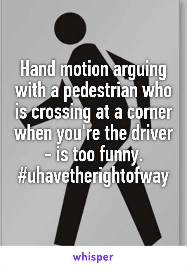 Hand motion arguing with a pedestrian who is crossing at a corner when you're the driver - is too funny. #uhavetherightofway