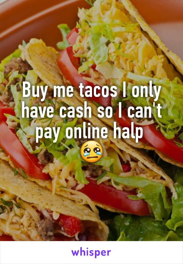 Buy me tacos I only have cash so I can't pay online halp  😢