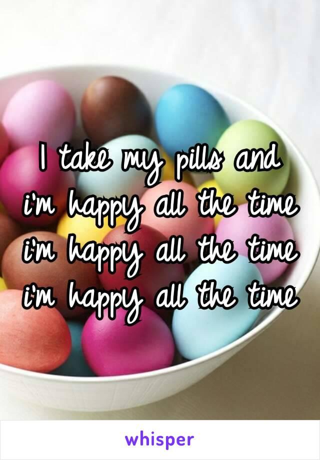 I take my pills and i'm happy all the time i'm happy all the time i'm happy all the time