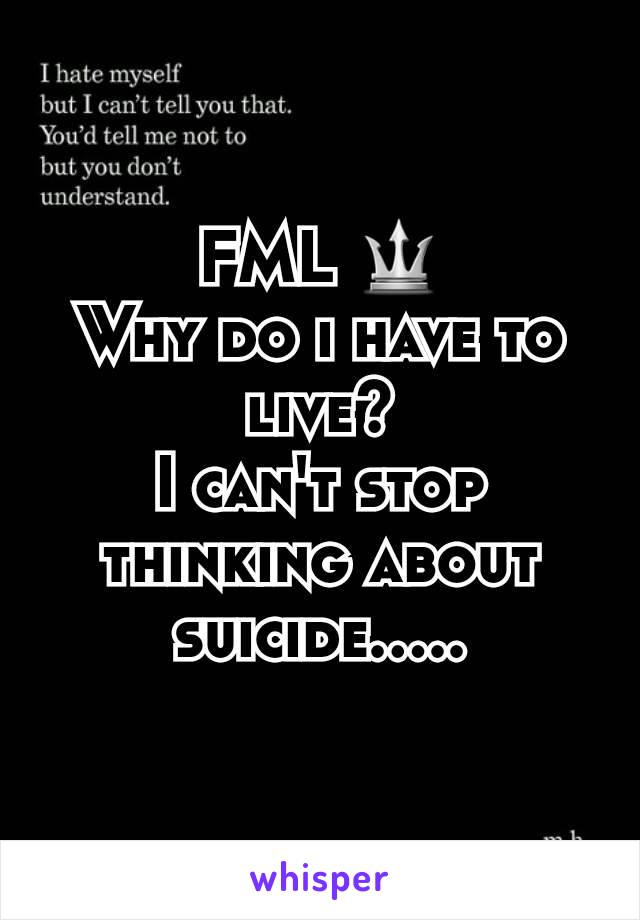 FML 🔱 Why do i have to live? I can't stop thinking about suicide.....