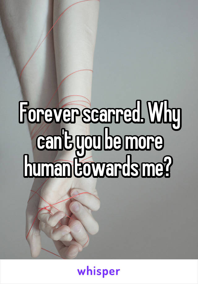 Forever scarred. Why can't you be more human towards me?