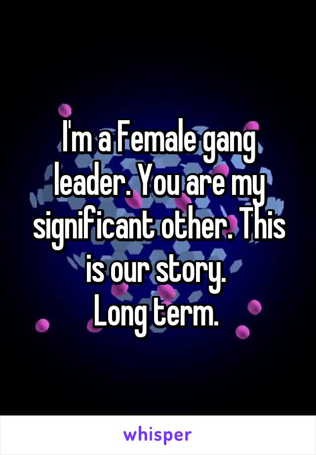 I'm a Female gang leader. You are my significant other. This is our story.  Long term.