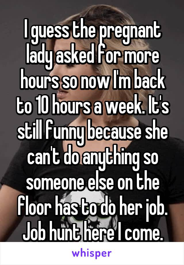 I guess the pregnant lady asked for more hours so now I'm back to 10 hours a week. It's still funny because she can't do anything so someone else on the floor has to do her job. Job hunt here I come.