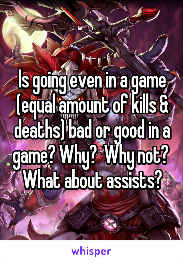 Is going even in a game (equal amount of kills & deaths) bad or good in a game? Why?  Why not?  What about assists?