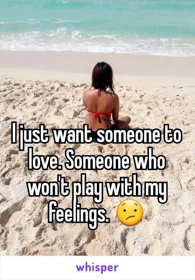 I just want someone to love. Someone who won't play with my feelings. 😕