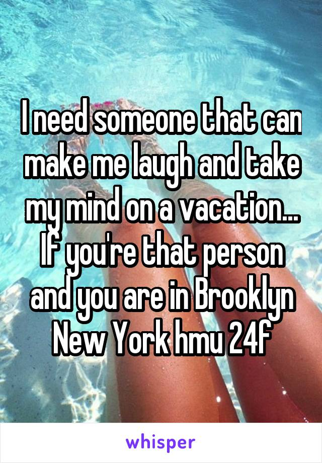 I need someone that can make me laugh and take my mind on a vacation... If you're that person and you are in Brooklyn New York hmu 24f