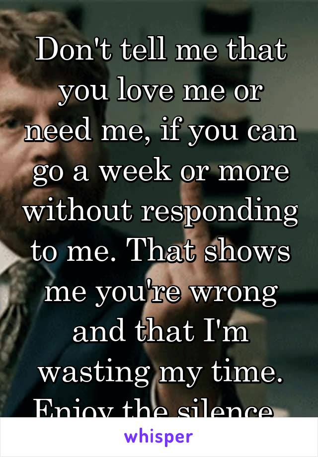 Don't tell me that you love me or need me, if you can go a week or more without responding to me. That shows me you're wrong and that I'm wasting my time. Enjoy the silence.