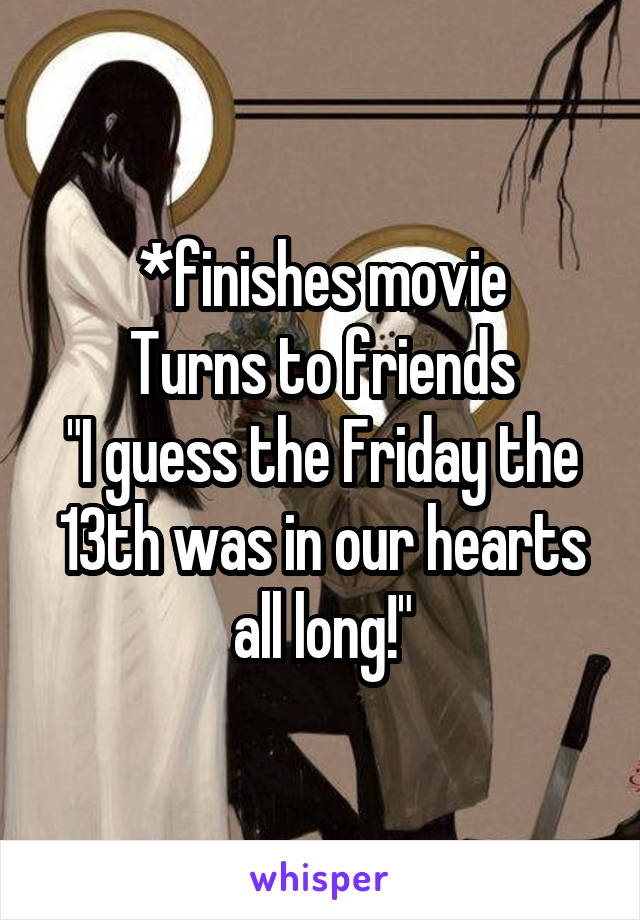 "*finishes movie Turns to friends ""I guess the Friday the 13th was in our hearts all long!"""