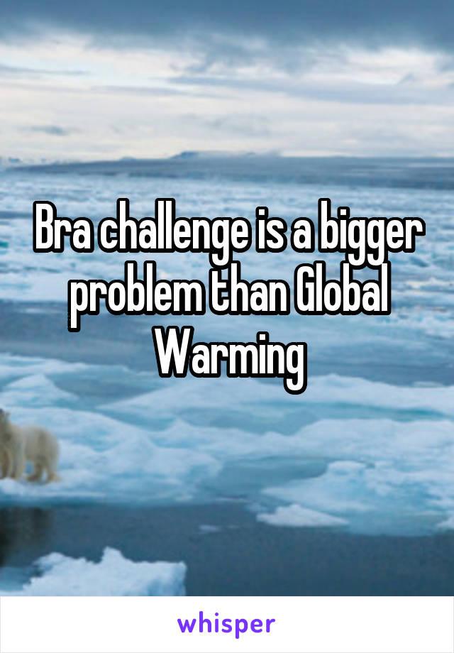 Bra challenge is a bigger problem than Global Warming