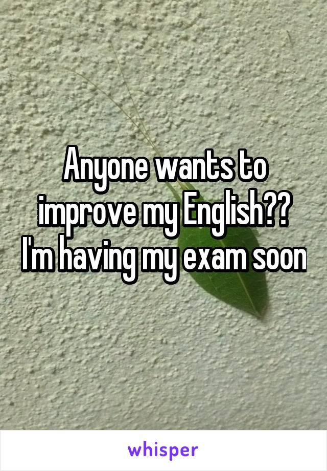 Anyone wants to improve my English?? I'm having my exam soon