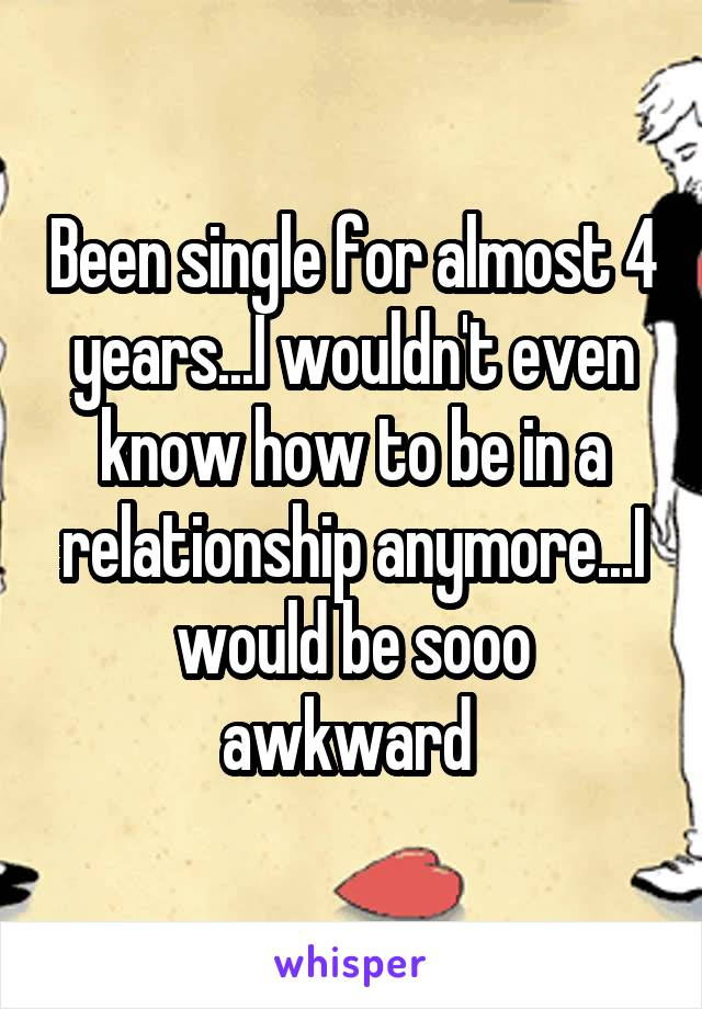 Been single for almost 4 years...I wouldn't even know how to be in a relationship anymore...I would be sooo awkward