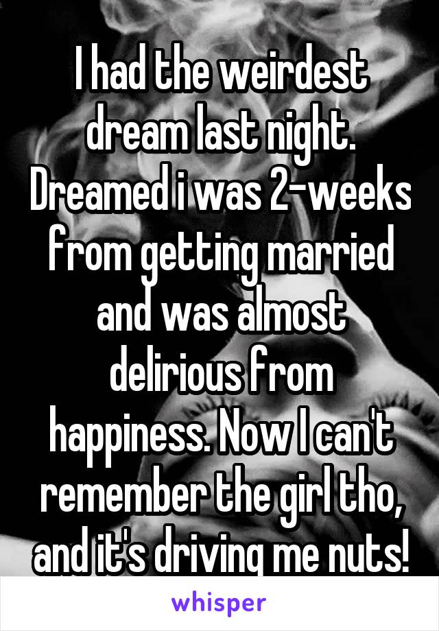 I had the weirdest dream last night. Dreamed i was 2-weeks from getting married and was almost delirious from happiness. Now I can't remember the girl tho, and it's driving me nuts!
