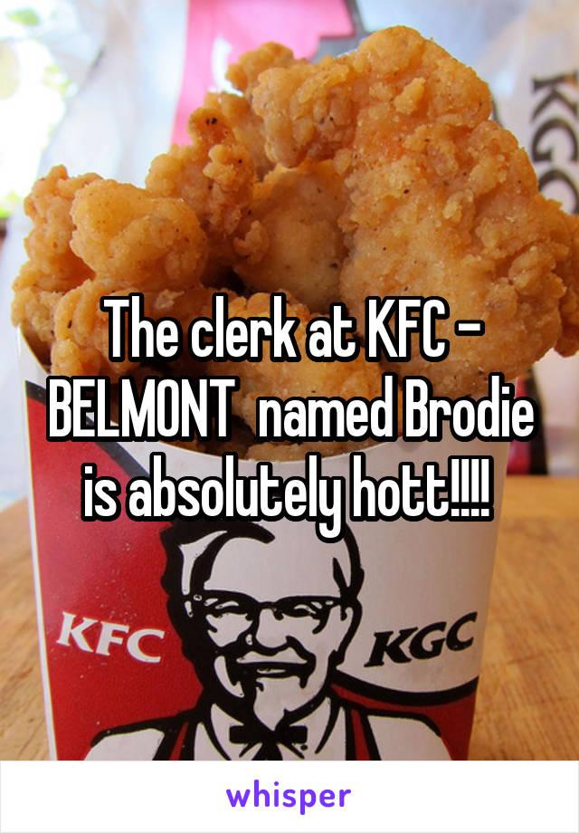 The clerk at KFC - BELMONT  named Brodie is absolutely hott!!!!