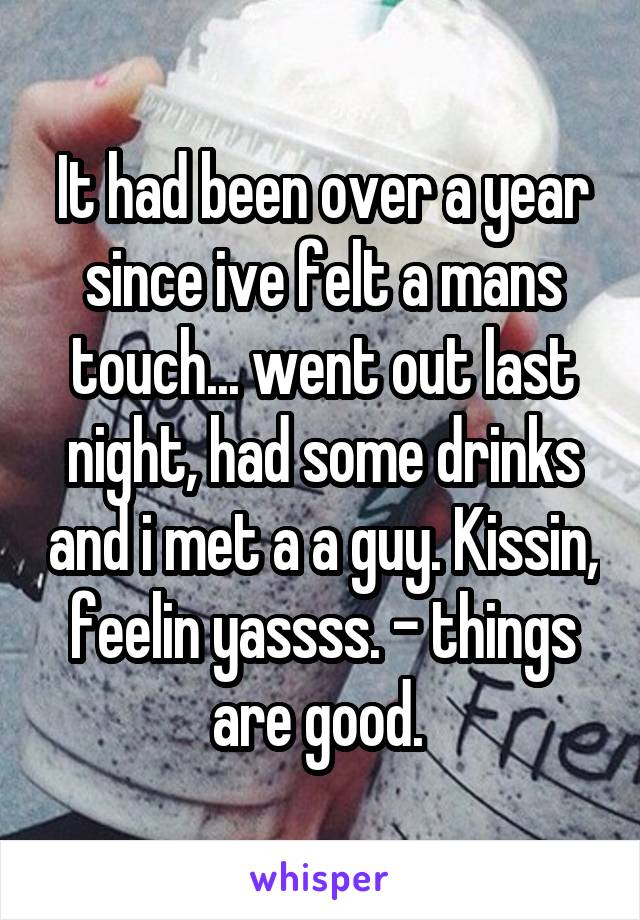 It had been over a year since ive felt a mans touch... went out last night, had some drinks and i met a a guy. Kissin, feelin yassss. - things are good.