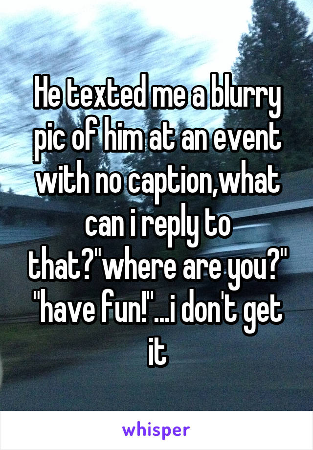 "He texted me a blurry pic of him at an event with no caption,what can i reply to that?""where are you?"" ""have fun!""...i don't get it"