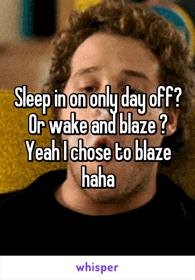Sleep in on only day off? Or wake and blaze ? Yeah I chose to blaze haha