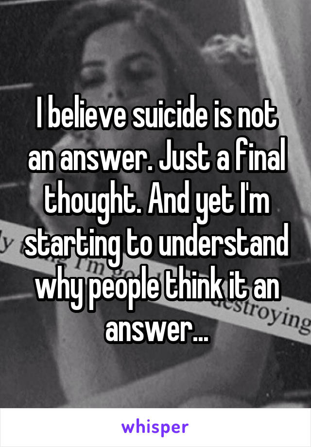 I believe suicide is not an answer. Just a final thought. And yet I'm starting to understand why people think it an answer...