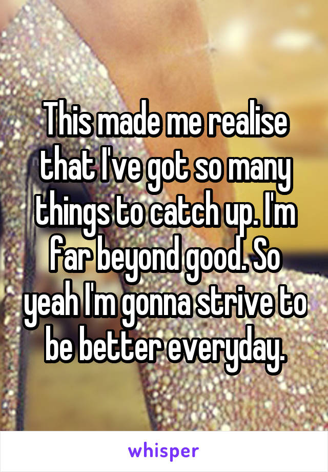 This made me realise that I've got so many things to catch up. I'm far beyond good. So yeah I'm gonna strive to be better everyday.