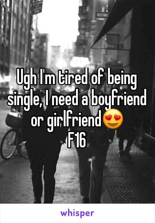 Ugh I'm tired of being single, I need a boyfriend or girlfriend😍 F16