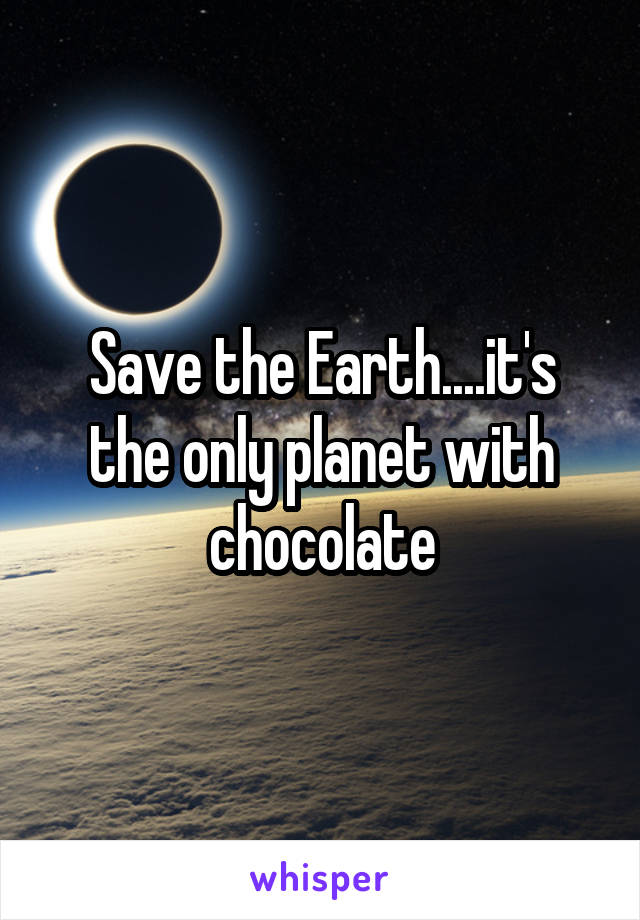 Save the Earth....it's the only planet with chocolate