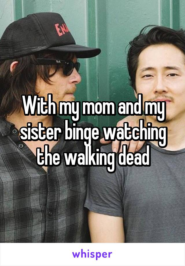 With my mom and my sister binge watching the walking dead