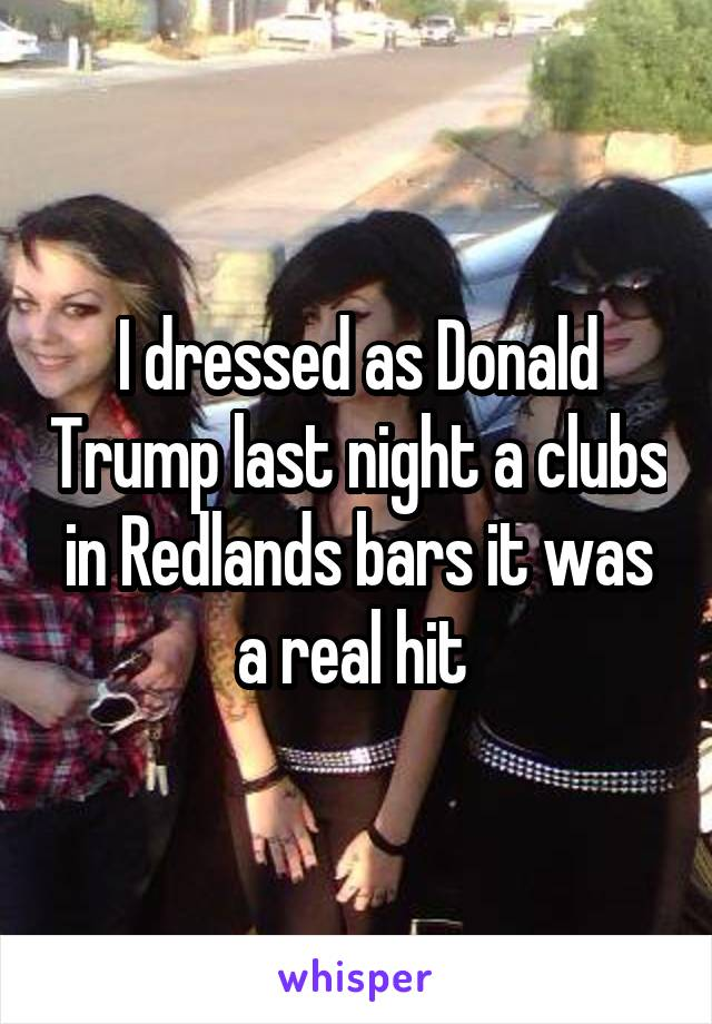 I dressed as Donald Trump last night a clubs in Redlands bars it was a real hit