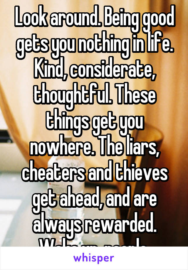 Look around. Being good gets you nothing in life. Kind, considerate, thoughtful. These things get you nowhere. The liars, cheaters and thieves get ahead, and are always rewarded. Wake up, people.