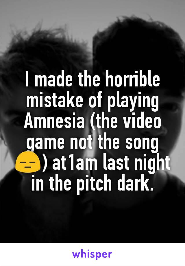 I made the horrible mistake of playing Amnesia (the video game not the song 😑) at1am last night in the pitch dark.