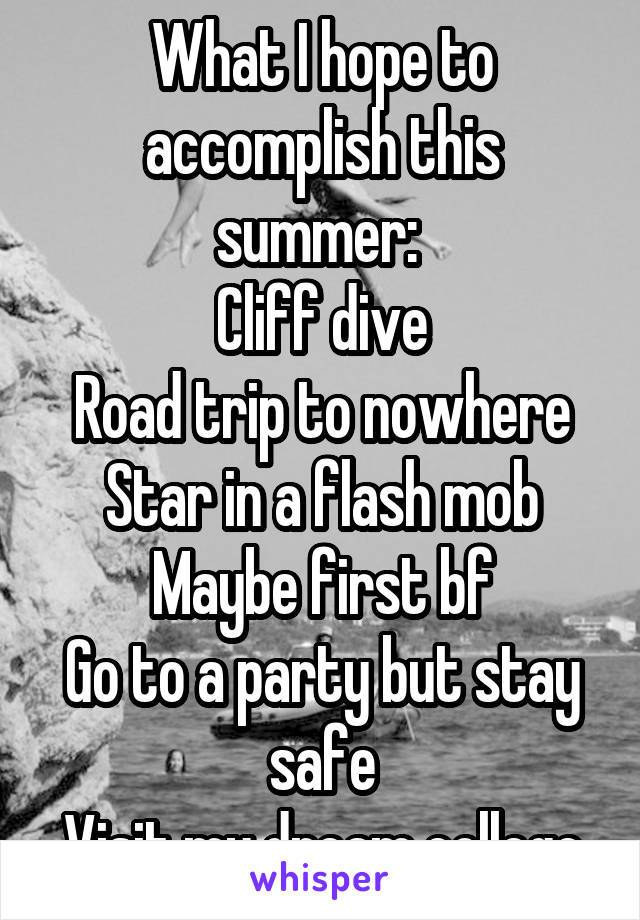 What I hope to accomplish this summer:  Cliff dive Road trip to nowhere Star in a flash mob Maybe first bf Go to a party but stay safe Visit my dream college