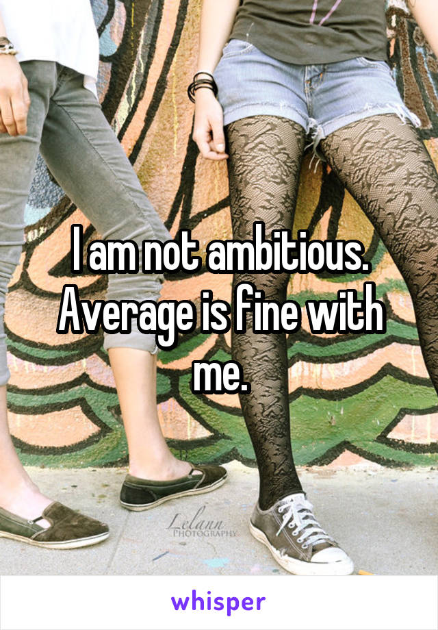 I am not ambitious. Average is fine with me.
