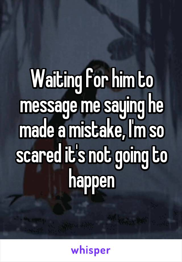 Waiting for him to message me saying he made a mistake, I'm so scared it's not going to happen