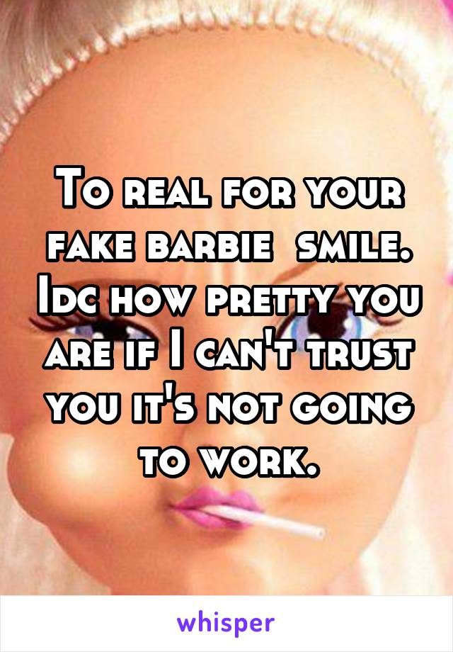 To real for your fake barbie  smile. Idc how pretty you are if I can't trust you it's not going to work.