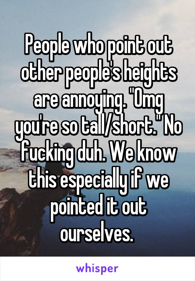 "People who point out other people's heights are annoying. ""Omg you're so tall/short."" No fucking duh. We know this especially if we pointed it out ourselves."