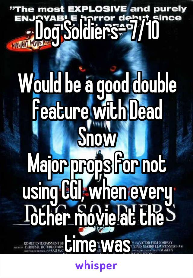Dog Soldiers- 7/10  Would be a good double feature with Dead Snow Major props for not using CGI, when every other movie at the time was