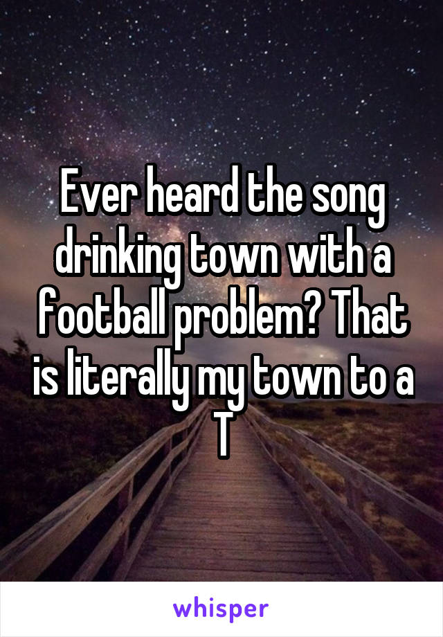 Ever heard the song drinking town with a football problem? That is literally my town to a T